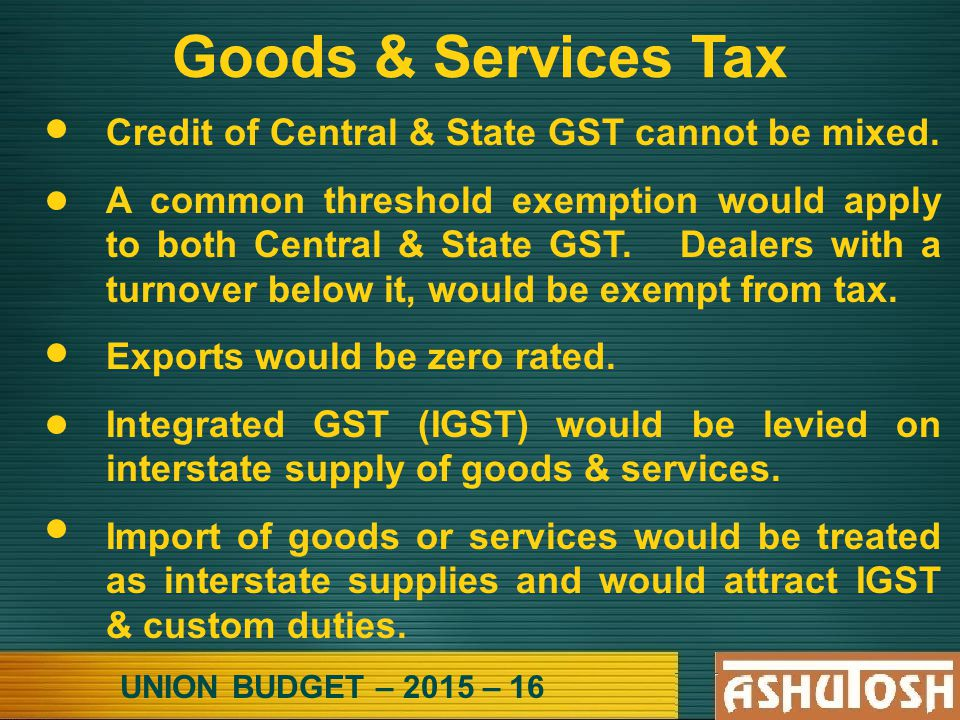 UNION BUDGET – 2015 – 16 Goods & Services Tax Credit of Central & State GST cannot be mixed.