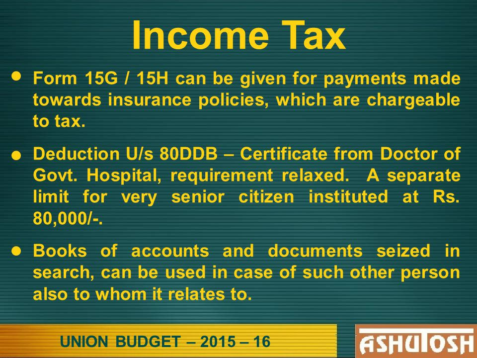 UNION BUDGET – 2015 – 16 Income Tax Form 15G / 15H can be given for payments made towards insurance policies, which are chargeable to tax.