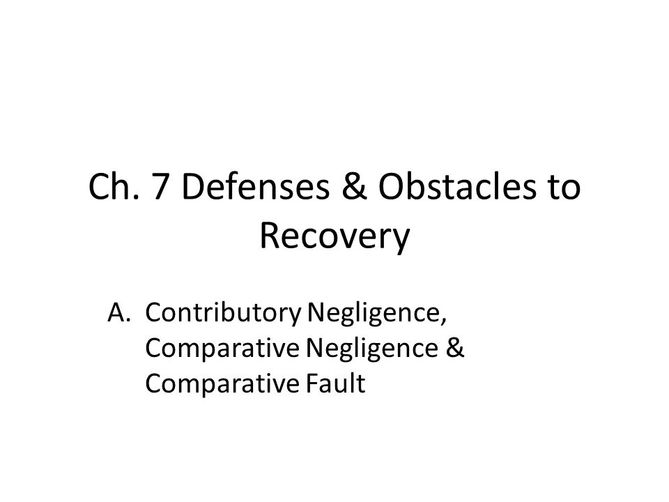 Ch. 7 Defenses & Obstacles to Recovery A.Contributory Negligence, Comparative Negligence & Comparative Fault