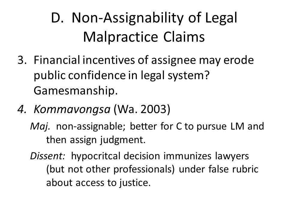 D. Non-Assignability of Legal Malpractice Claims 3.Financial incentives of assignee may erode public confidence in legal system? Gamesmanship. 4.Komma