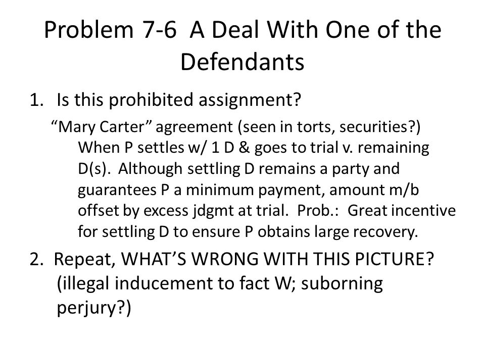 "Problem 7-6 A Deal With One of the Defendants 1.Is this prohibited assignment? ""Mary Carter"" agreement (seen in torts, securities?) When P settles w/"