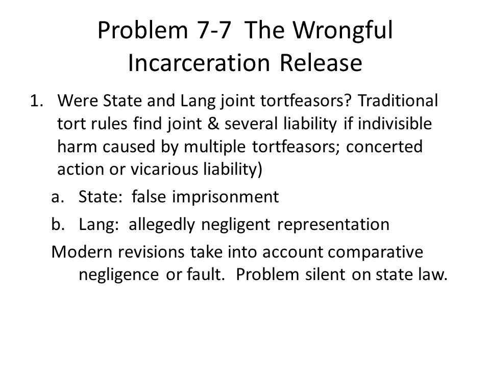 Problem 7-7 The Wrongful Incarceration Release 1.Were State and Lang joint tortfeasors? Traditional tort rules find joint & several liability if indiv