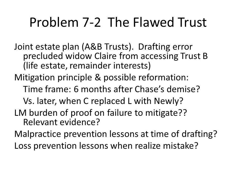 Problem 7-2 The Flawed Trust Joint estate plan (A&B Trusts). Drafting error precluded widow Claire from accessing Trust B (life estate, remainder inte