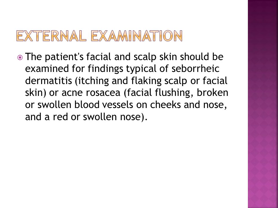  The patient's facial and scalp skin should be examined for findings typical of seborrheic dermatitis (itching and flaking scalp or facial skin) or a