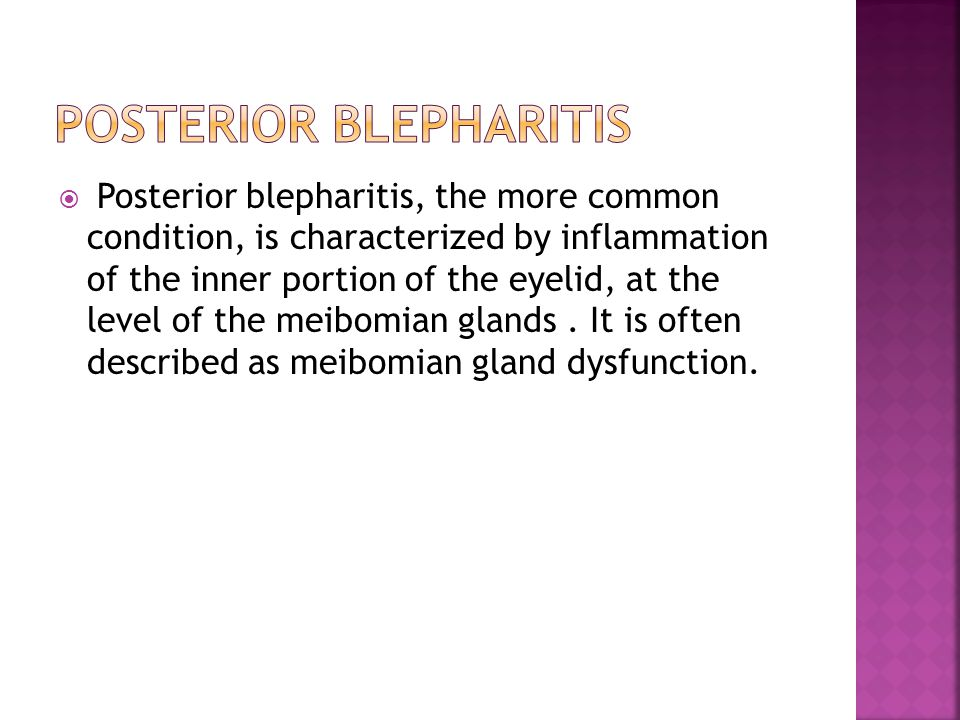  Posterior blepharitis, the more common condition, is characterized by inflammation of the inner portion of the eyelid, at the level of the meibomian