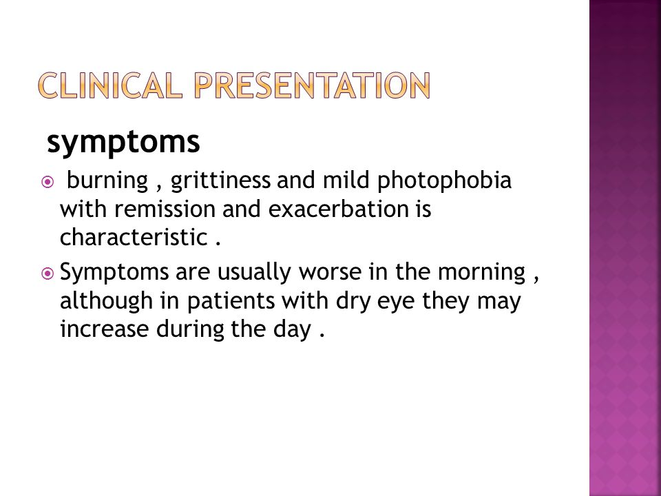 symptoms  burning, grittiness and mild photophobia with remission and exacerbation is characteristic.  Symptoms are usually worse in the morning, al