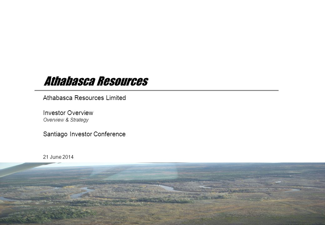 21 June 2014 Athabasca Resources Limited Investor Overview Overview & Strategy Santiago Investor Conference Athabasca Resources