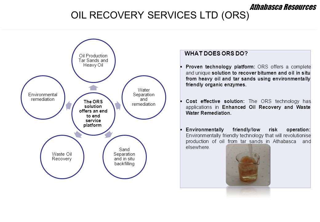 OIL RECOVERY SERVICES LTD (ORS) WHAT DOES ORS DO?  Proven technology platform: ORS offers a complete and unique solution to recover bitumen and oil i