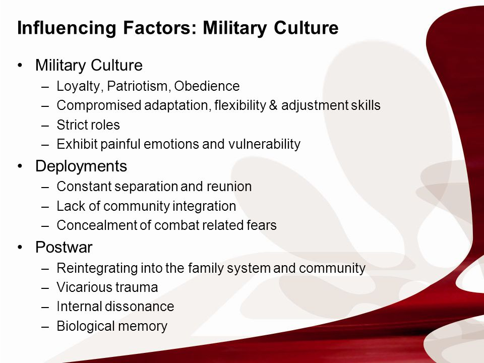 Influencing Factors: Military Culture Military Culture –Loyalty, Patriotism, Obedience –Compromised adaptation, flexibility & adjustment skills –Strict roles –Exhibit painful emotions and vulnerability Deployments –Constant separation and reunion –Lack of community integration –Concealment of combat related fears Postwar –Reintegrating into the family system and community –Vicarious trauma –Internal dissonance –Biological memory