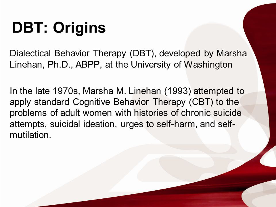 DBT: Origins Dialectical Behavior Therapy (DBT), developed by Marsha Linehan, Ph.D., ABPP, at the University of Washington In the late 1970s, Marsha M.