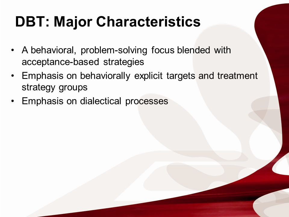A behavioral, problem-solving focus blended with acceptance-based strategies Emphasis on behaviorally explicit targets and treatment strategy groups Emphasis on dialectical processes DBT: Major Characteristics