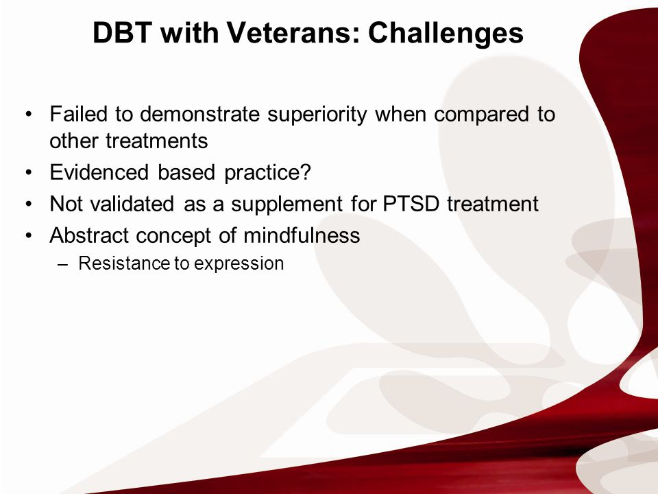 DBT with Veterans: Challenges Failed to demonstrate superiority when compared to other treatments Evidenced based practice.