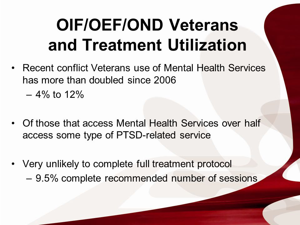 OIF/OEF/OND Veterans and Treatment Utilization Recent conflict Veterans use of Mental Health Services has more than doubled since 2006 –4% to 12% Of those that access Mental Health Services over half access some type of PTSD-related service Very unlikely to complete full treatment protocol –9.5% complete recommended number of sessions