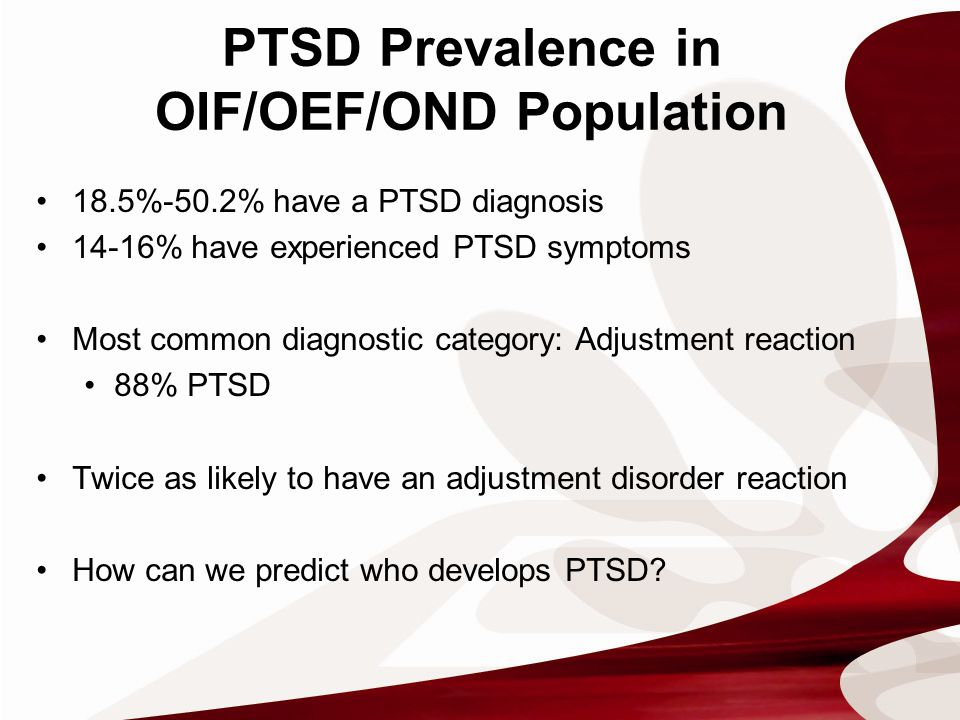 PTSD Prevalence in OIF/OEF/OND Population 18.5%-50.2% have a PTSD diagnosis 14-16% have experienced PTSD symptoms Most common diagnostic category: Adjustment reaction 88% PTSD Twice as likely to have an adjustment disorder reaction How can we predict who develops PTSD