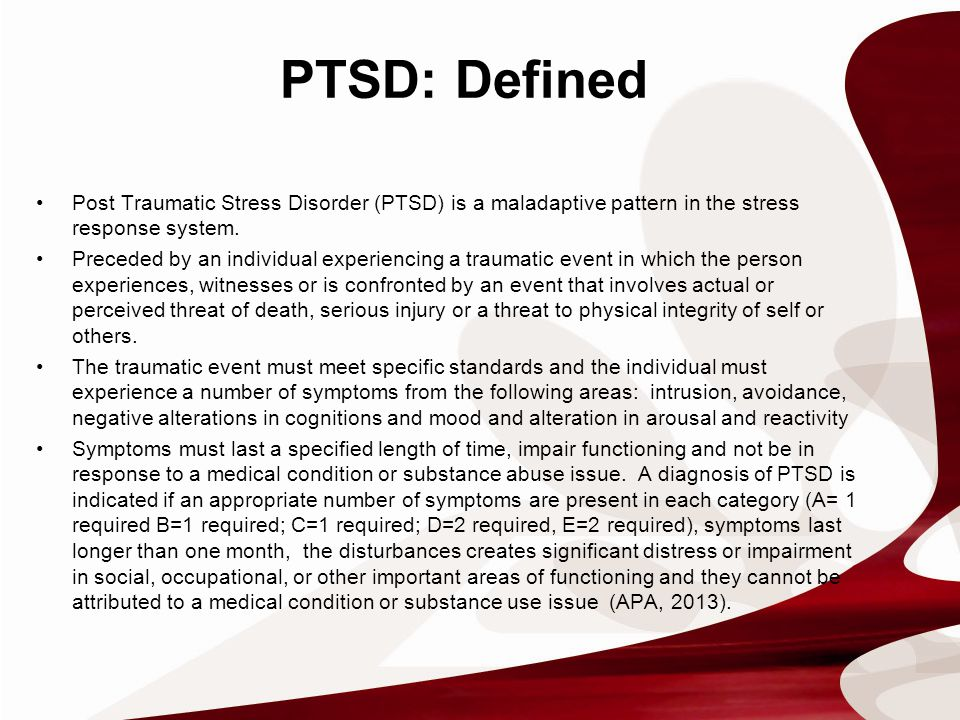 PTSD: Associated Factors Pre-Trauma Factors Trauma Characteristics Post-Trauma Factors Strong AssociationsNoneTrauma/combat exposure severity Perceived life threat Combat-related injury Peritraumatic distress or disassociation Lack of social support, negative homecoming experience, exposure to additional life stressors Intermediate Associations Lower education, lower intelligence, lower military rank, lower socioeconomic status, prior trauma, prior psychiatric history/symptoms, family psychiatric symptoms, family psychiatric history, behavioral problems in childhood, childhood abuse or adversity Exposure to death, Killing or abusive violence