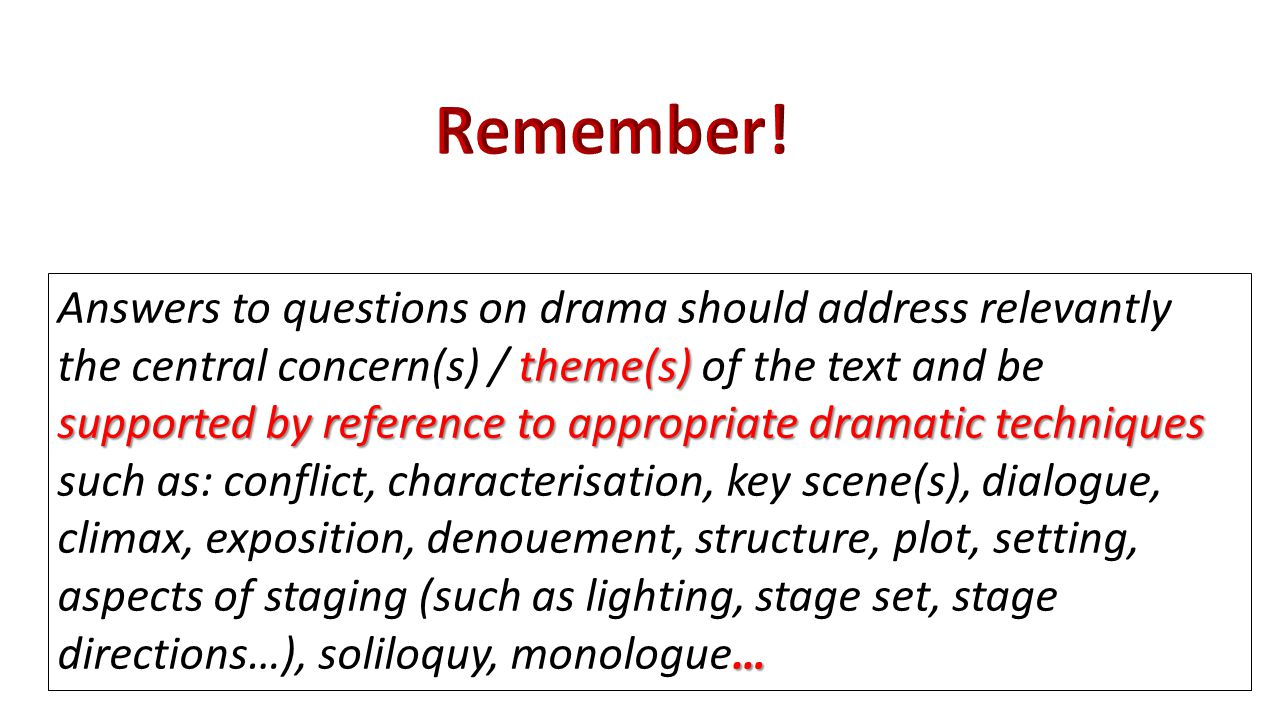 theme(s) supported by reference to appropriate dramatic techniques … Answers to questions on drama should address relevantly the central concern(s) / theme(s) of the text and be supported by reference to appropriate dramatic techniques such as: conflict, characterisation, key scene(s), dialogue, climax, exposition, denouement, structure, plot, setting, aspects of staging (such as lighting, stage set, stage directions…), soliloquy, monologue…