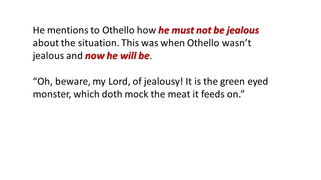 he must not be jealous now he will be He mentions to Othello how he must not be jealous about the situation.