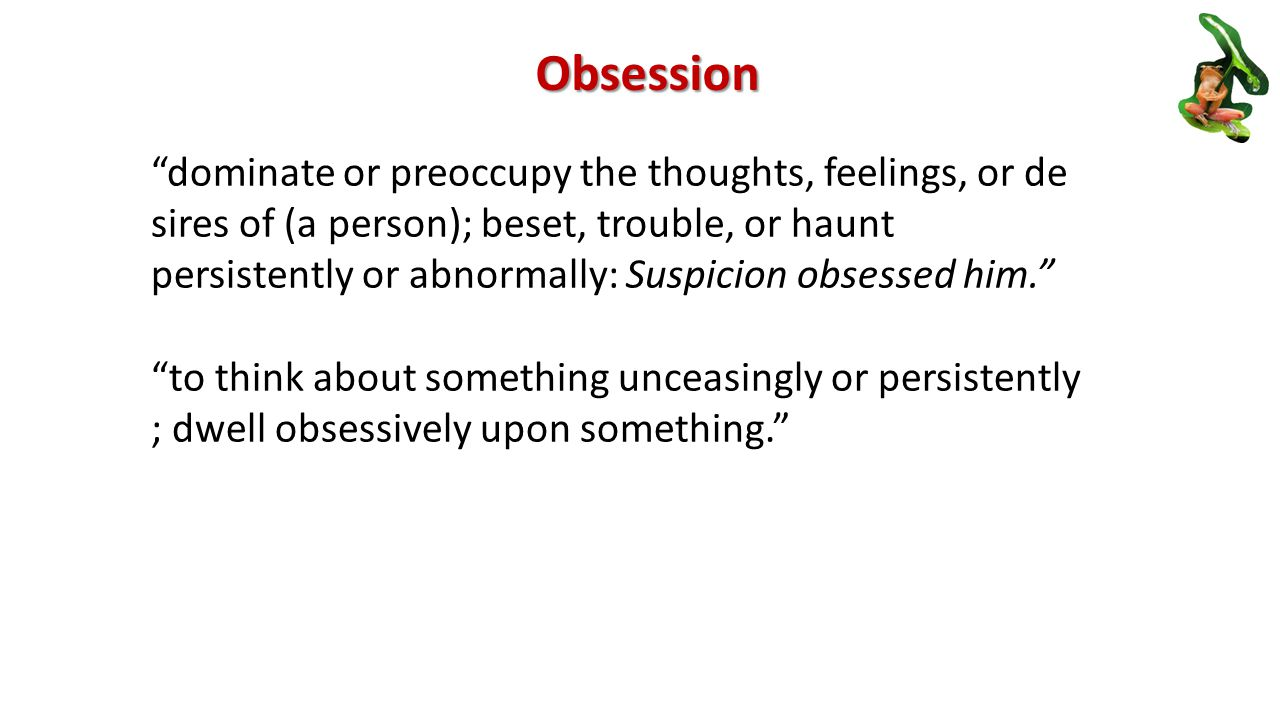 Obsession dominate or preoccupy the thoughts, feelings, or de sires of (a person); beset, trouble, or haunt persistently or abnormally: Suspicion obsessed him. to think about something unceasingly or persistently ; dwell obsessively upon something.