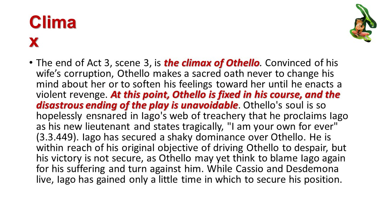 Clima x the climax of Othello At this point, Othello is fixed in his course, and the disastrous ending of the play is unavoidable The end of Act 3, scene 3, is the climax of Othello.