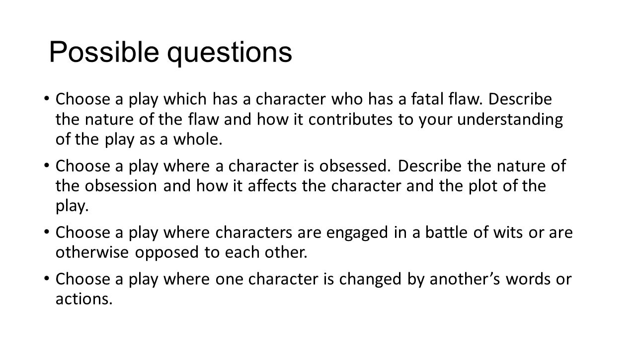 Possible questions Choose a play which has a character who has a fatal flaw.