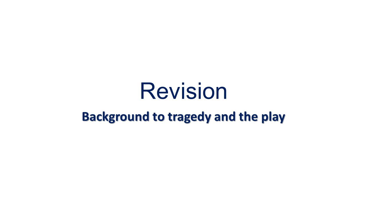 Revision Background to tragedy and the play