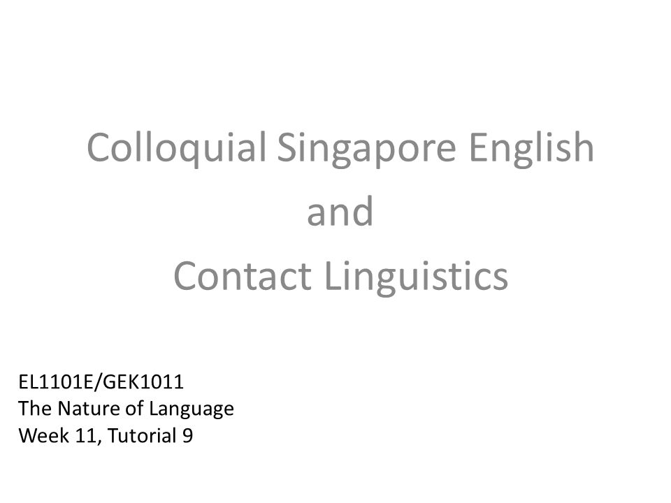 EL1101E/GEK1011 The Nature of Language Week 11, Tutorial 9 Colloquial Singapore English and Contact Linguistics