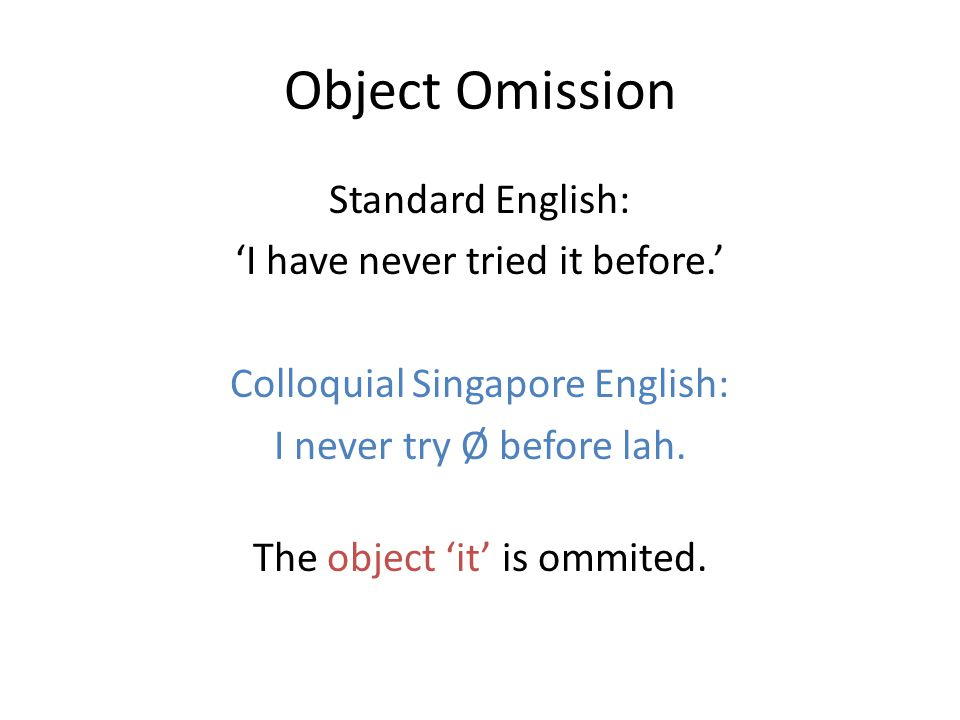 Object Omission Standard English: 'I have never tried it before.' Colloquial Singapore English: I never try Ø before lah.