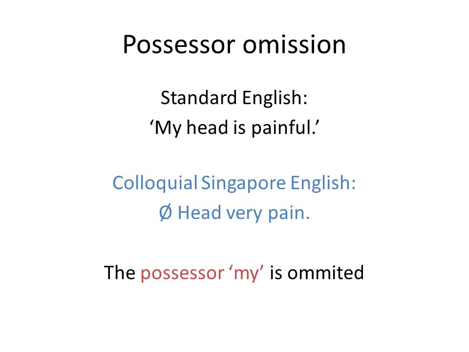 Possessor omission Standard English: 'My head is painful.' Colloquial Singapore English: Ø Head very pain.