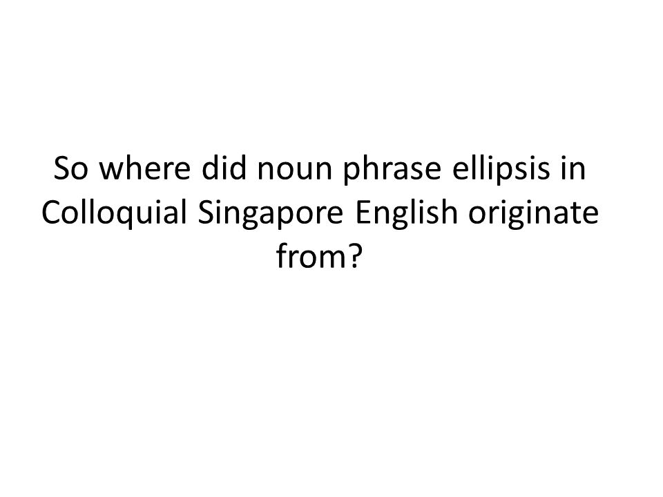 So where did noun phrase ellipsis in Colloquial Singapore English originate from?