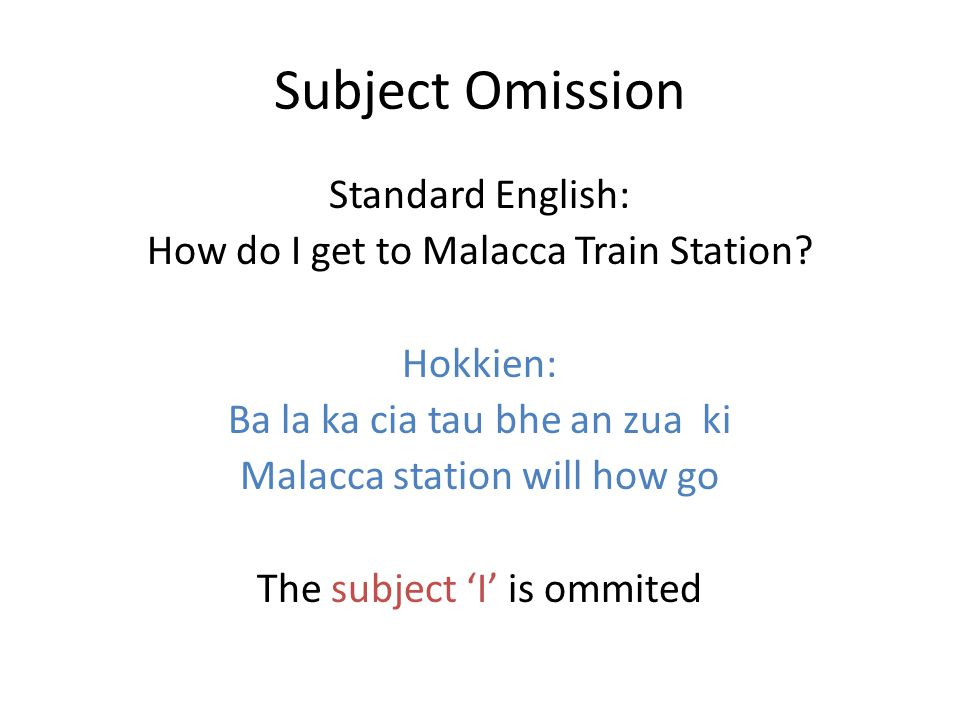 Subject Omission Standard English: How do I get to Malacca Train Station.