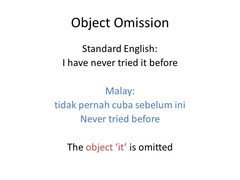 Object Omission Standard English: I have never tried it before Malay: tidak pernah cuba sebelum ini Never tried before The object 'it' is omitted