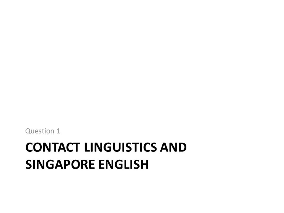 CONTACT LINGUISTICS AND SINGAPORE ENGLISH Question 1