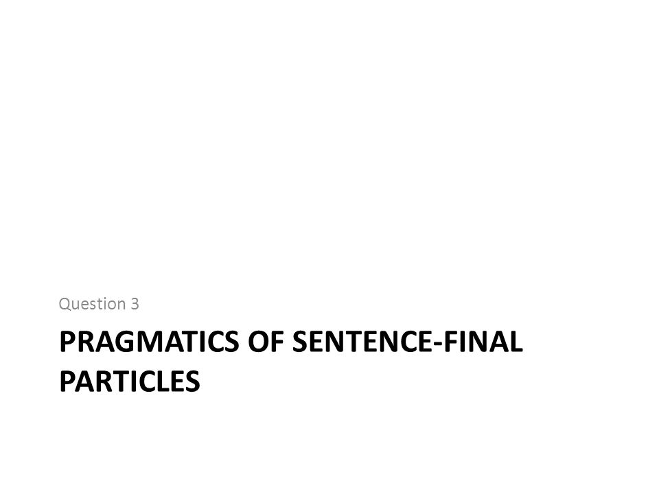 PRAGMATICS OF SENTENCE-FINAL PARTICLES Question 3