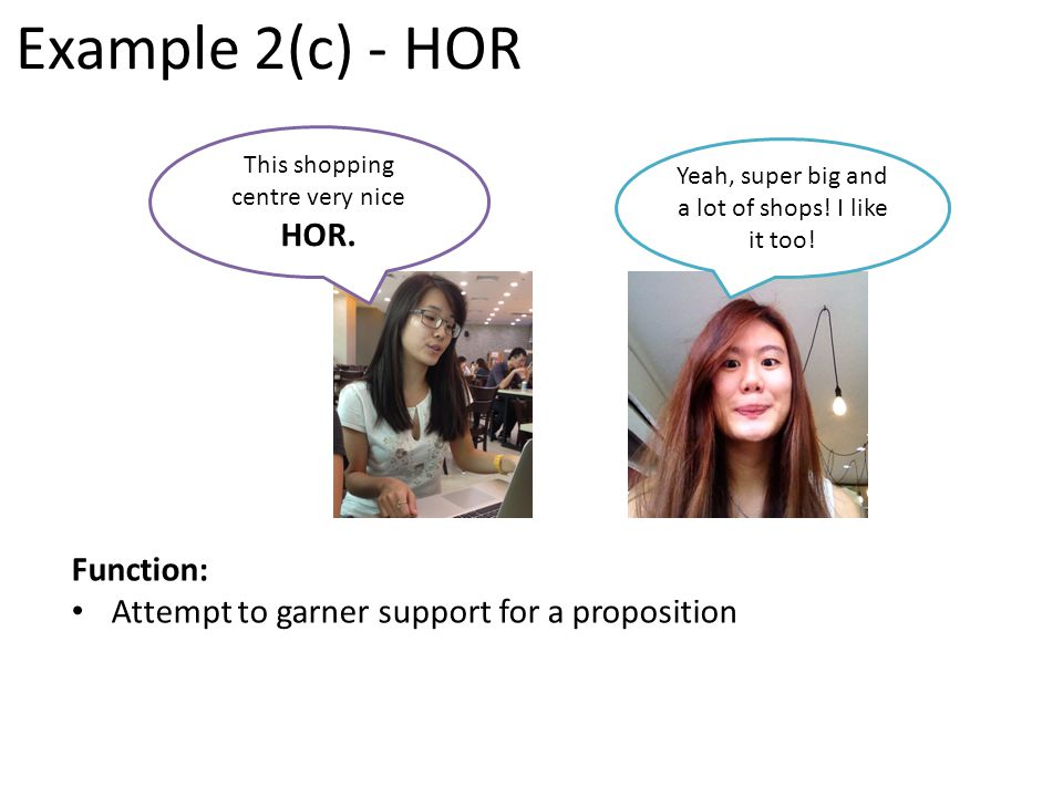 Example 2(c) - HOR Function: Attempt to garner support for a proposition Yeah, super big and a lot of shops.
