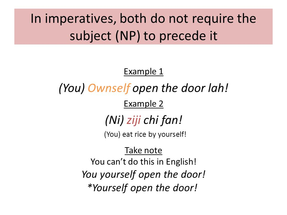 In imperatives, both do not require the subject (NP) to precede it Example 1 (You) Ownself open the door lah.