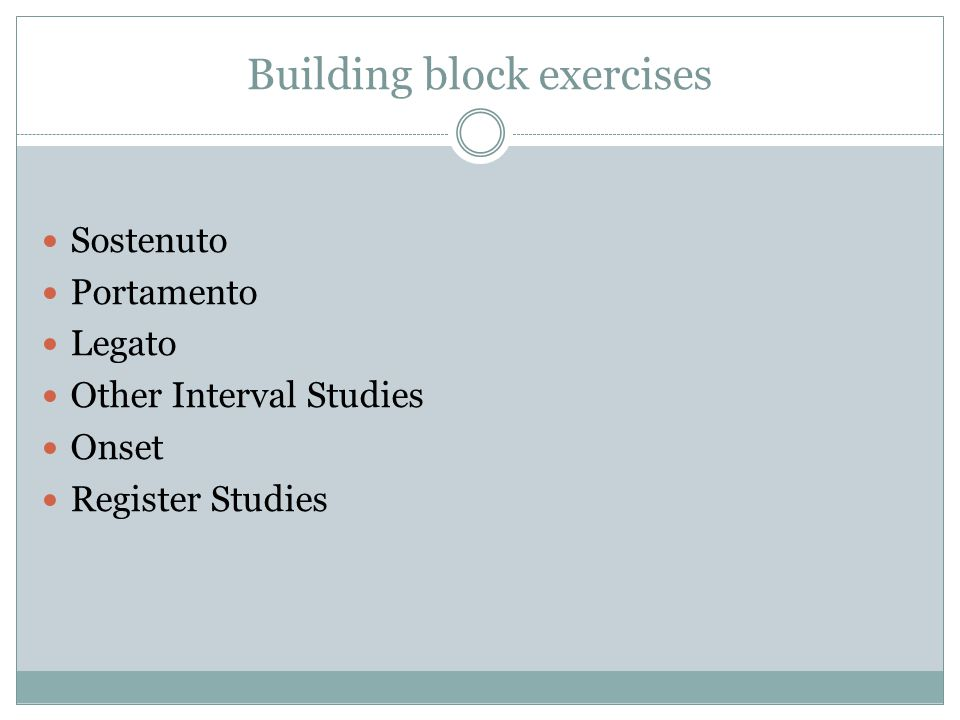 Building block exercises Sostenuto Portamento Legato Other Interval Studies Onset Register Studies