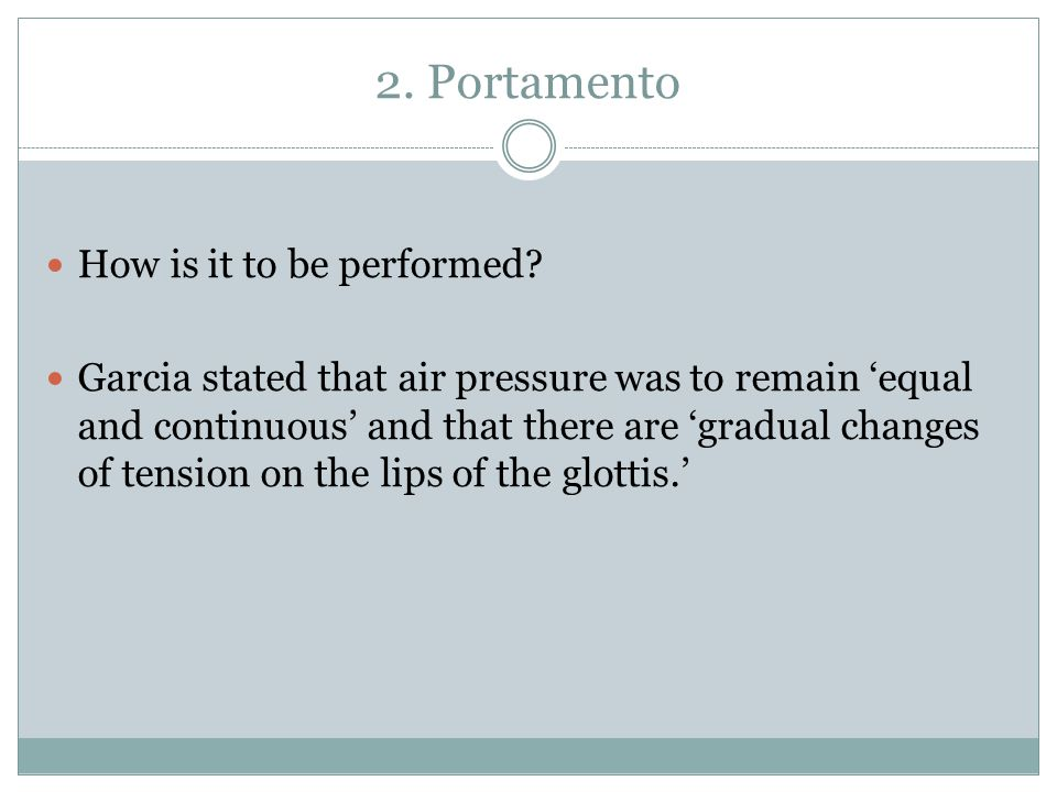 2. Portamento How is it to be performed? Garcia stated that air pressure was to remain 'equal and continuous' and that there are 'gradual changes of t