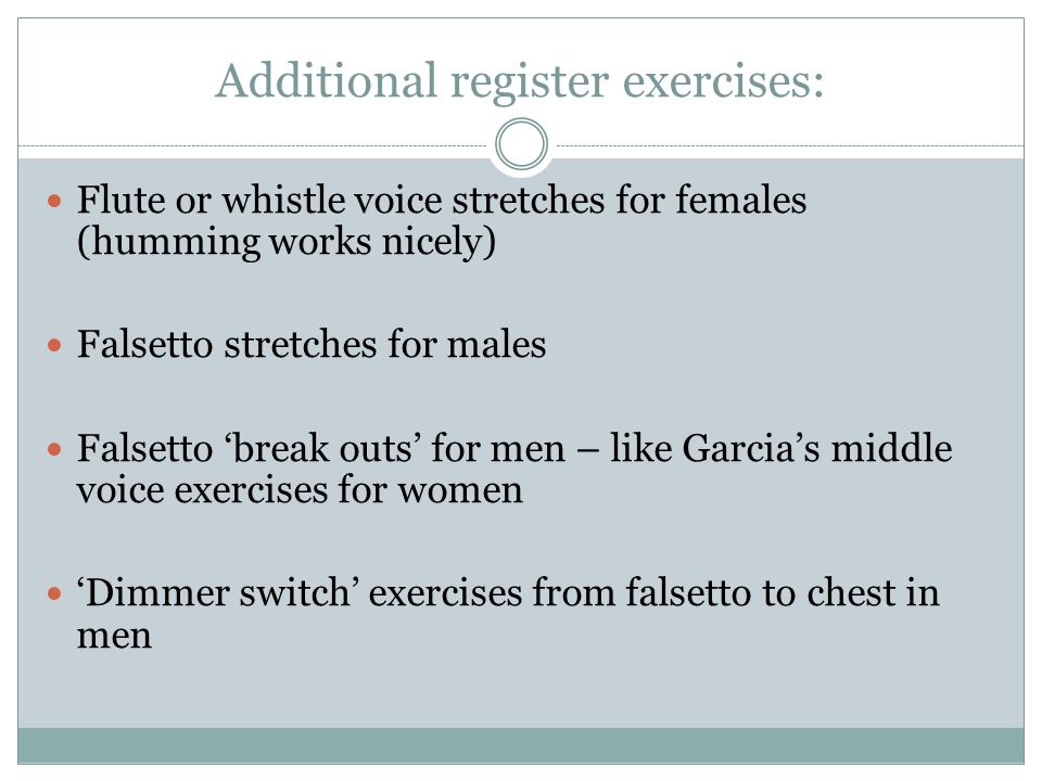 Additional register exercises: Flute or whistle voice stretches for females (humming works nicely) Falsetto stretches for males Falsetto 'break outs'