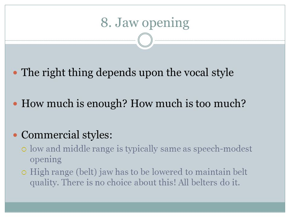 8. Jaw opening The right thing depends upon the vocal style How much is enough? How much is too much? Commercial styles:  low and middle range is typ