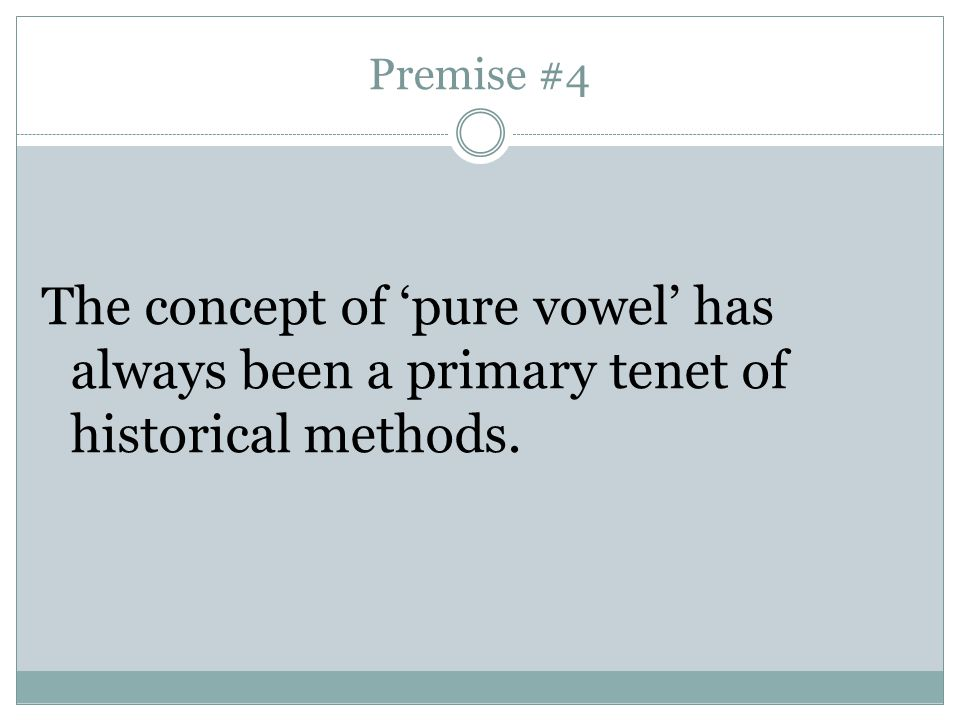 Premise #4 The concept of 'pure vowel' has always been a primary tenet of historical methods.