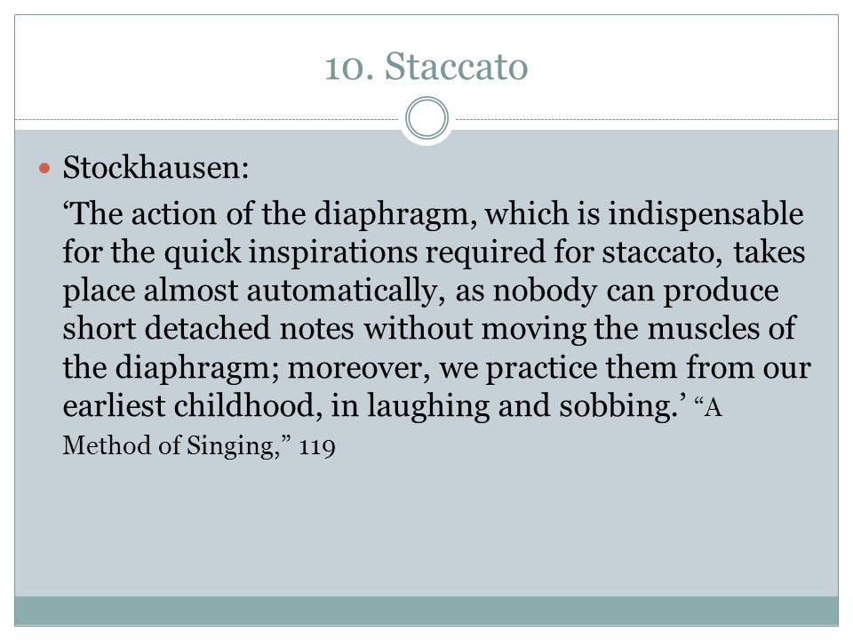 10. Staccato Stockhausen: 'The action of the diaphragm, which is indispensable for the quick inspirations required for staccato, takes place almost au