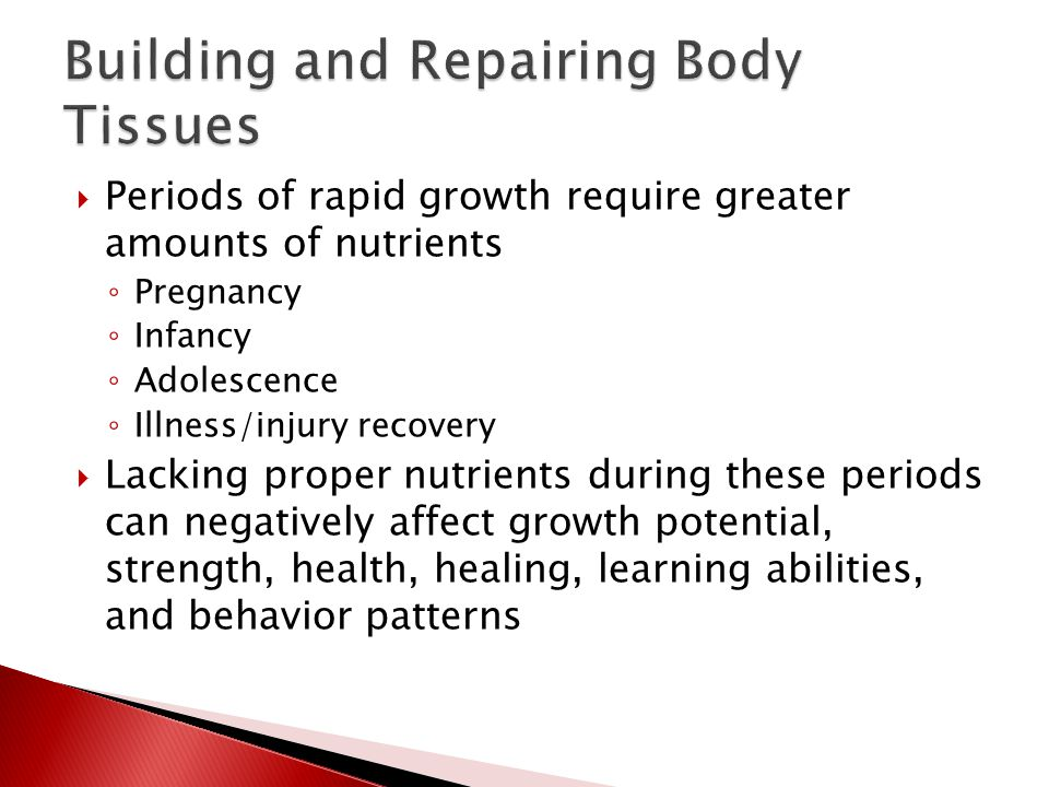  Periods of rapid growth require greater amounts of nutrients ◦ Pregnancy ◦ Infancy ◦ Adolescence ◦ Illness/injury recovery  Lacking proper nutrients during these periods can negatively affect growth potential, strength, health, healing, learning abilities, and behavior patterns