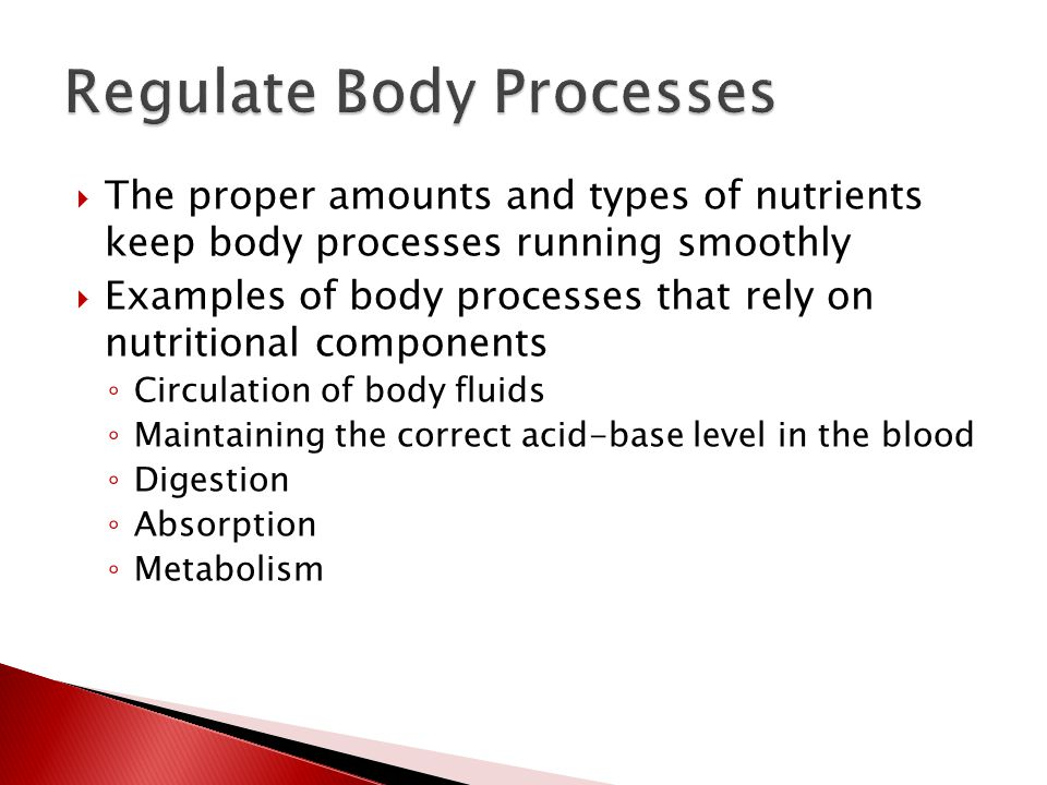  The proper amounts and types of nutrients keep body processes running smoothly  Examples of body processes that rely on nutritional components ◦ Circulation of body fluids ◦ Maintaining the correct acid-base level in the blood ◦ Digestion ◦ Absorption ◦ Metabolism