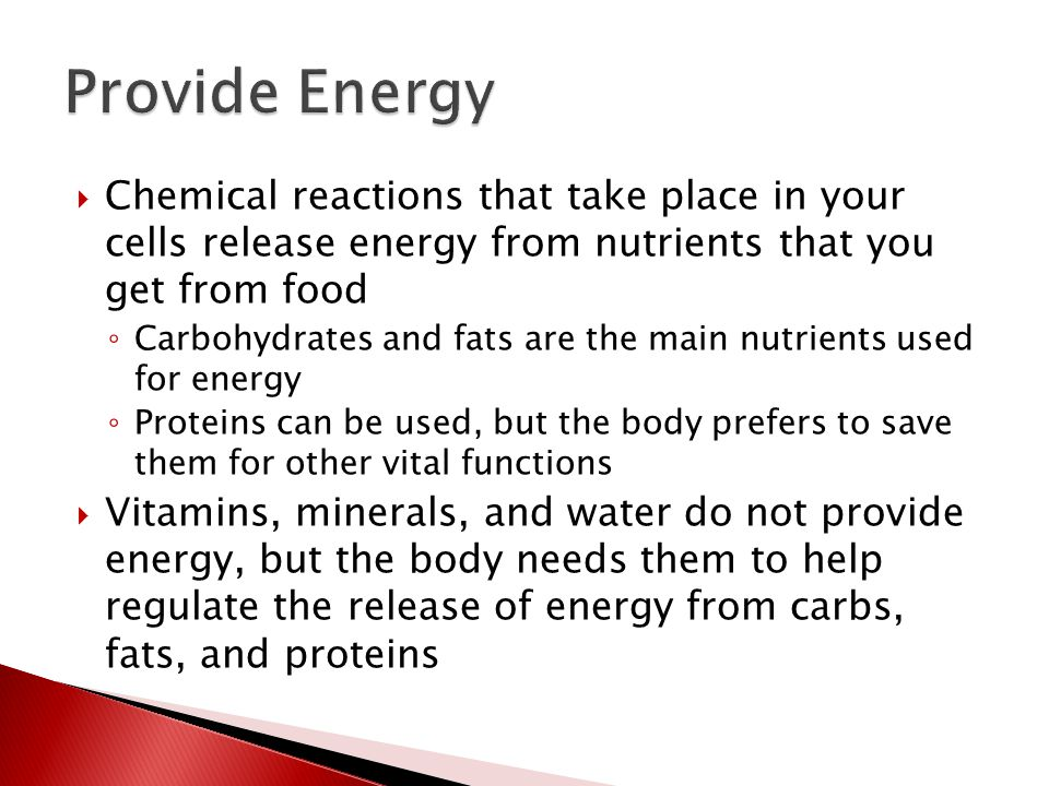  Chemical reactions that take place in your cells release energy from nutrients that you get from food ◦ Carbohydrates and fats are the main nutrients used for energy ◦ Proteins can be used, but the body prefers to save them for other vital functions  Vitamins, minerals, and water do not provide energy, but the body needs them to help regulate the release of energy from carbs, fats, and proteins