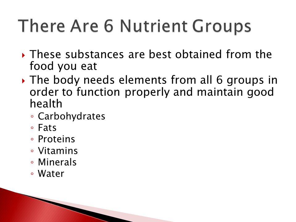 These substances are best obtained from the food you eat  The body needs elements from all 6 groups in order to function properly and maintain good health ◦ Carbohydrates ◦ Fats ◦ Proteins ◦ Vitamins ◦ Minerals ◦ Water