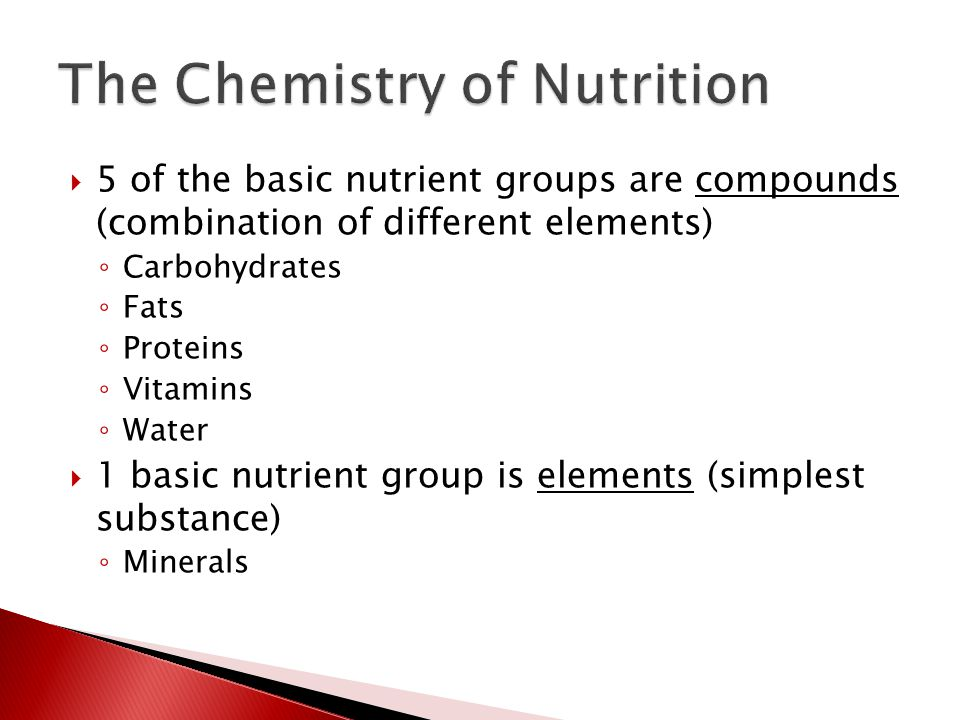  5 of the basic nutrient groups are compounds (combination of different elements) ◦ Carbohydrates ◦ Fats ◦ Proteins ◦ Vitamins ◦ Water  1 basic nutr