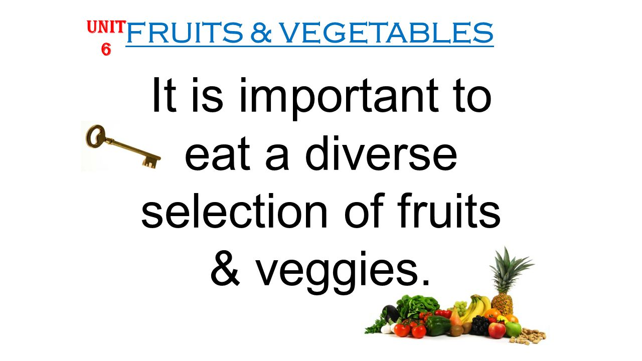 FRUITS & VEGETABLES It is important to eat a diverse selection of fruits & veggies. UNIT 6