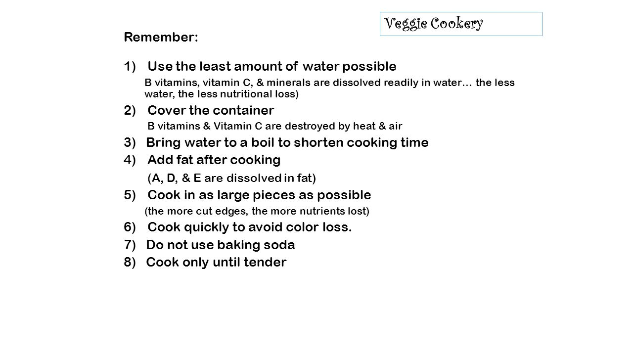 Veggie Cookery Remember: 1)Use the least amount of water possible B vitamins, vitamin C, & minerals are dissolved readily in water… the less water, the less nutritional loss) 2)Cover the container B vitamins & Vitamin C are destroyed by heat & air 3) Bring water to a boil to shorten cooking time 4)Add fat after cooking (A, D, & E are dissolved in fat) 5)Cook in as large pieces as possible (the more cut edges, the more nutrients lost) 6)Cook quickly to avoid color loss.