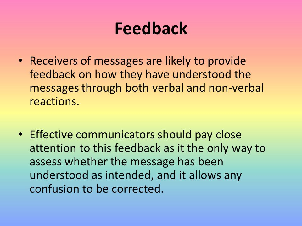 Feedback Receivers of messages are likely to provide feedback on how they have understood the messages through both verbal and non-verbal reactions. E