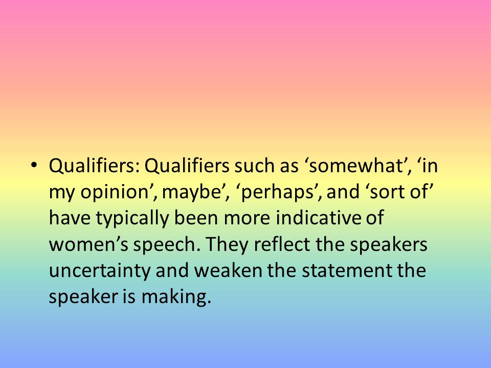 Qualifiers: Qualifiers such as 'somewhat', 'in my opinion', maybe', 'perhaps', and 'sort of' have typically been more indicative of women's speech. Th